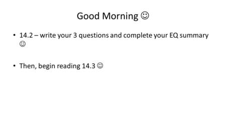 Good Morning 14.2 – write your 3 questions and complete your EQ summary Then, begin reading 14.3.