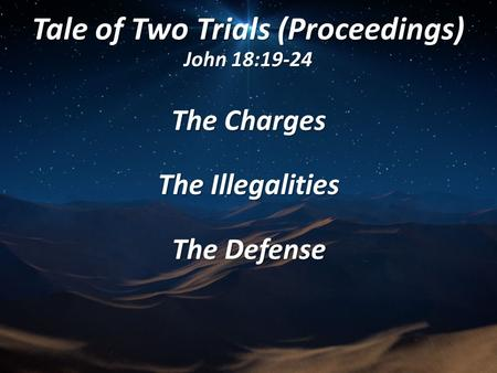 Tale of Two Trials (Proceedings) John 18:19-24 The Charges The Illegalities The Defense.