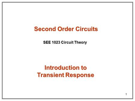1 Second Order Circuits SEE 1023 Circuit Theory Introduction to Transient Response.