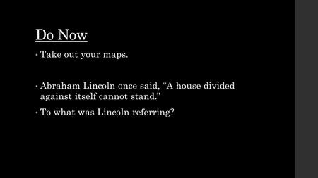 "Do Now Take out your maps. Abraham Lincoln once said, ""A house divided against itself cannot stand."" To what was Lincoln referring?"