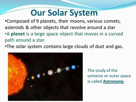Our Solar System Composed of 9 planets, their moons, various comets, asteroids & other objects that revolve around a star A planet is a large space object.