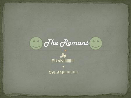 By EUAN!!!!!!!!!! + DYLAN !!!!!!!!!!!!. The Romans took over many countries.