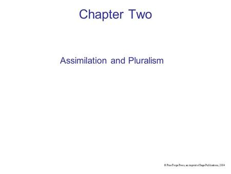 Chapter Two © Pine Forge Press, an imprint of Sage Publications, 2004 Assimilation and Pluralism.