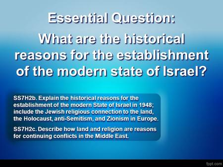 Essential Question: What are the historical reasons for the establishment of the modern state of Israel? SS7H2b. Explain the historical reasons for the.