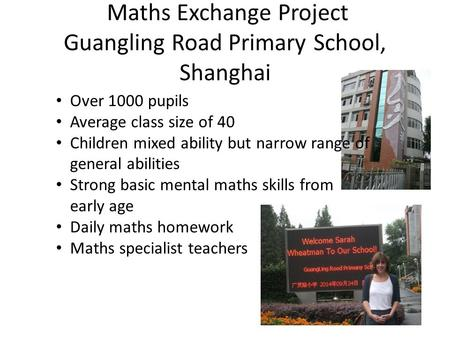 Maths Exchange Project Guangling Road Primary School, Shanghai Over 1000 pupils Average class size of 40 Children mixed ability but narrow range of general.
