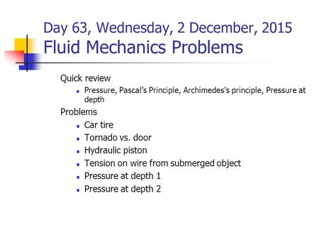Day 63, Wednesday, 2 December, 2015 Fluid Mechanics Problems Quick review Pressure, Pascal's Principle, Archimedes's principle, Pressure at depth Problems.