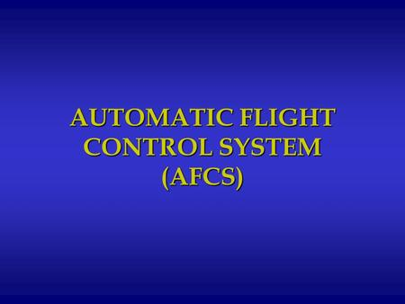 AUTOMATIC FLIGHT CONTROL SYSTEM (AFCS). PURPOSE: To develop the StudentPURPOSE: To develop the Student Instructor Pilot's understanding of the Automatic.
