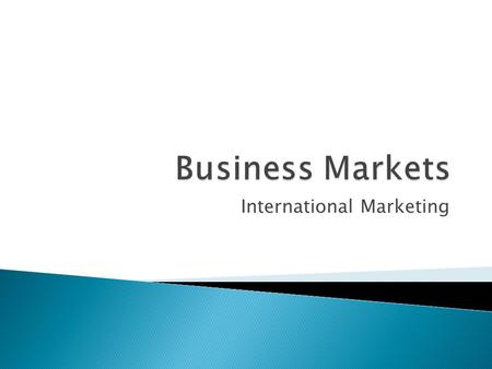 International Marketing.  What is a Business Market? ◦ Companies that purchase products for the operation of a business or for re-sale.  Five different.