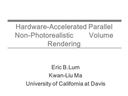 Hardware-Accelerated Parallel Non-Photorealistic Volume Rendering Eric B.Lum Kwan-Liu Ma University of California at Davis.