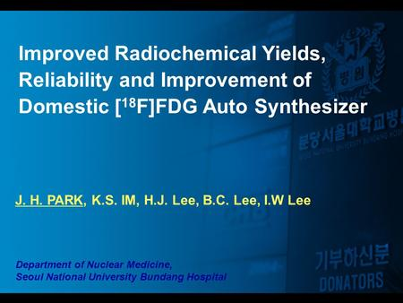Improved Radiochemical Yields, Reliability and Improvement of Domestic [ 18 F]FDG Auto Synthesizer J. H. PARK, K.S. IM, H.J. Lee, B.C. Lee, I.W Lee Department.