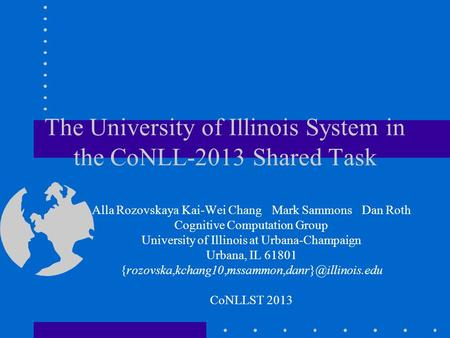 The University of Illinois System in the CoNLL-2013 Shared Task Alla RozovskayaKai-Wei ChangMark SammonsDan Roth Cognitive Computation Group University.