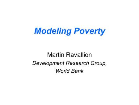 Modeling Poverty Martin Ravallion Development Research Group, World Bank.