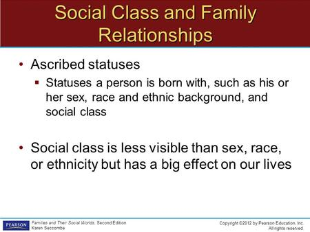 Copyright ©2012 by Pearson Education, Inc. All rights reserved. Families and Their Social Worlds, Second Edition Karen Seccombe Social Class and Family.