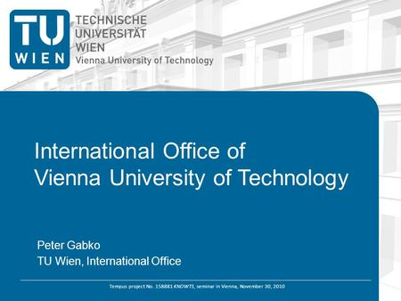 Tempus project No. 158881 KNOWTS, seminar in Vienna, November 30, 2010 International Office of Vienna University of Technology Peter Gabko TU Wien, International.