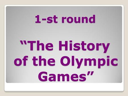 "1-st round ""The History of the Olympic Games"" 1-st round ""The History of the Olympic Games"""