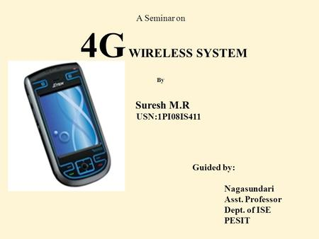 Guided by: Nagasundari Asst. Professor Dept. of ISE PESIT A Seminar on 4G WIRELESS SYSTEM By Suresh M.R USN:1PI08IS411.