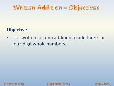 Objective Use written column addition to add three- or four-digit whole numbers. © Hamilton Trust Stepping Up Term 3 Week 2 Day 1.