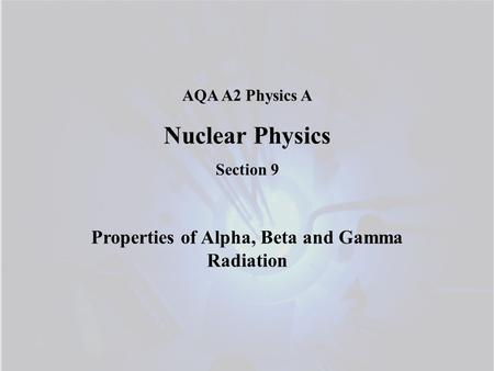 AQA A2 Physics A Nuclear Physics Section 9 Properties of Alpha, Beta and Gamma Radiation.