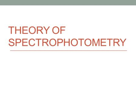 THEORY OF SPECTROPHOTOMETRY. Spectrophotometry 1 Spectrophotometry is a method to measure how much a chemical substance absorbs light by measuring the.