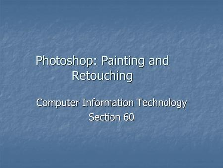 Photoshop: Painting and Retouching Computer Information Technology Section 60.