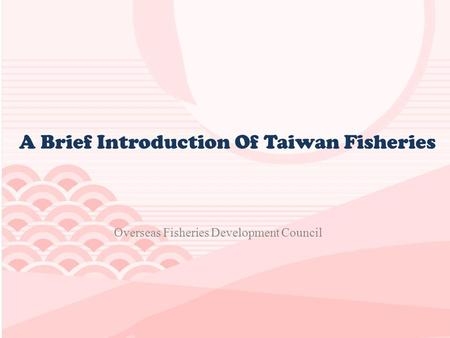 A Brief Introduction Of Taiwan Fisheries Overseas Fisheries Development Council.