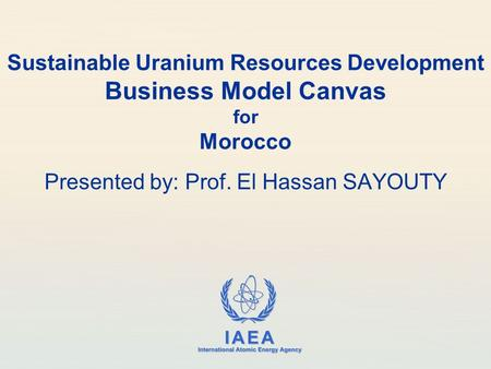 IAEA International Atomic Energy Agency Sustainable Uranium Resources Development Business Model Canvas for Morocco Presented by: Prof. El Hassan SAYOUTY.