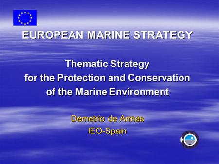 EUROPEAN MARINE STRATEGY Thematic Strategy for the Protection and Conservation of the Marine Environment Demetrio de Armas IEO-Spain.