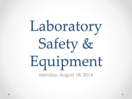 Laboratory Safety & Equipment Monday, August 18, 2014.