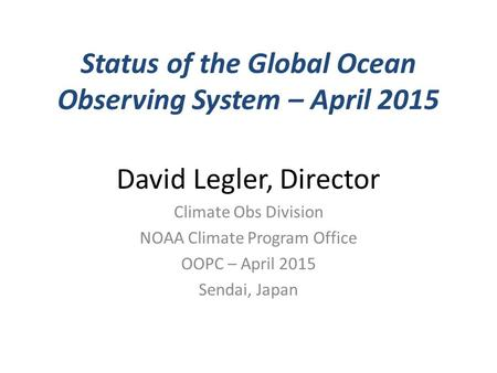 Status of the Global Ocean Observing System – April 2015 David Legler, Director Climate Obs Division NOAA Climate Program Office OOPC – April 2015 Sendai,