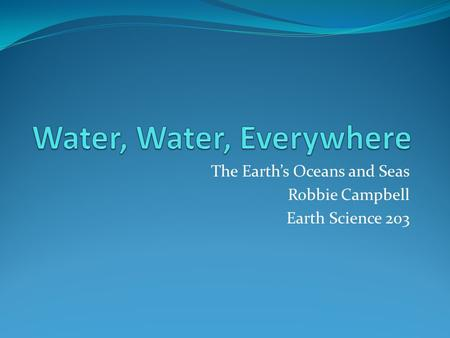 The Earth's Oceans and Seas Robbie Campbell Earth Science 203.