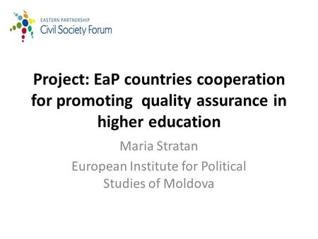 Project: EaP countries cooperation for promoting quality assurance in higher education Maria Stratan European Institute for Political Studies of Moldova.