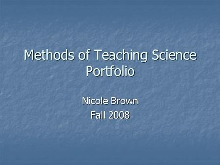 Methods of Teaching Science Portfolio Nicole Brown Fall 2008.
