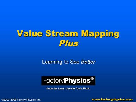 Value Stream Mapping Plus Learning to See Better Know the Laws. Use the Tools. Profit. www.factoryphysics.com ©2003-2006 Factory Physics, Inc.