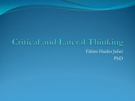 Fahim Haider Jafari PhD. Learning Objectives Describe what is critical thinking Describe what is lateral thinking Use critical and lateral thinking in.