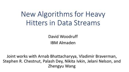 New Algorithms for Heavy Hitters in Data Streams David Woodruff IBM Almaden Joint works with Arnab Bhattacharyya, Vladimir Braverman, Stephen R. Chestnut,