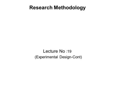 Research Methodology Lecture No :19 (Experimental Design-Cont)
