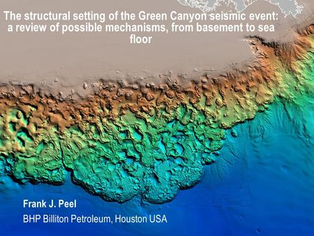 The structural setting of the Green Canyon seismic event: a review of possible mechanisms, from basement to sea floor Frank J. Peel BHP Billiton Petroleum,