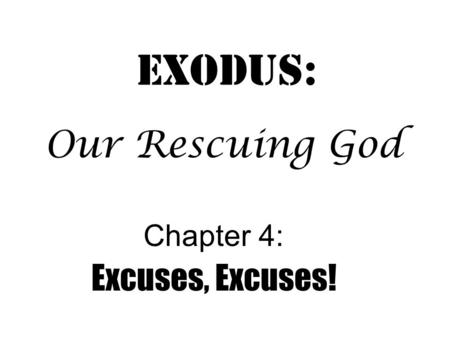 Exodus: Chapter 4: Excuses, Excuses! Our Rescuing God.