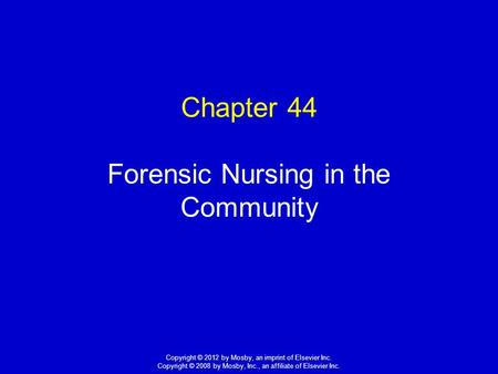 1 Copyright © 2012 by Mosby, an imprint of Elsevier Inc. Copyright © 2008 by Mosby, Inc., an affiliate of Elsevier Inc. Chapter 44 Forensic Nursing in.