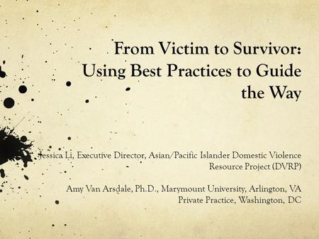 From Victim to Survivor: Using Best Practices to Guide the Way Jessica Li, Executive Director, Asian/Pacific Islander Domestic Violence Resource Project.