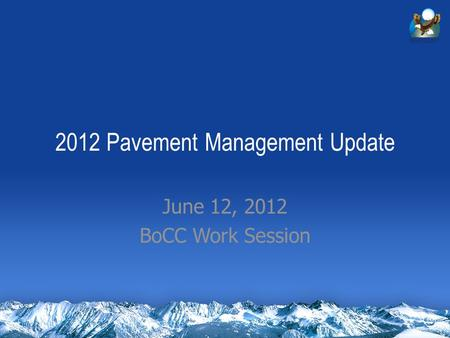 2012 Pavement Management Update June 12, 2012 BoCC Work Session.