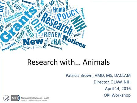 Patricia Brown, VMD, MS, DACLAM Director, OLAW, NIH April 14, 2016 ORI Workshop Research with… Animals.