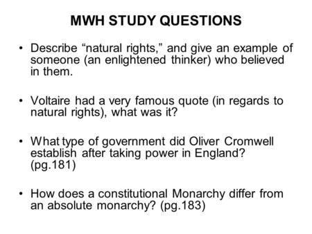 "MWH STUDY QUESTIONS Describe ""natural rights,"" and give an example of someone (an enlightened thinker) who believed in them. Voltaire had a very famous."