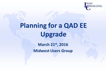 Planning for a QAD EE Upgrade March 21 st, 2016 Midwest Users Group.