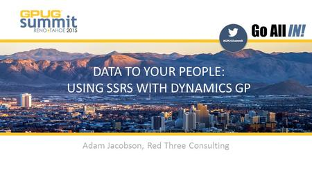 #GPUGSummit | #INreno15 #GPUGSummit DATA TO YOUR PEOPLE: USING SSRS WITH DYNAMICS GP Adam Jacobson, Red Three Consulting.