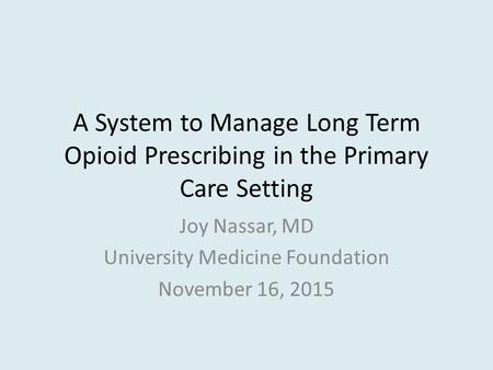 A System to Manage Long Term Opioid Prescribing in the Primary Care Setting Joy Nassar, MD University Medicine Foundation November 16, 2015.