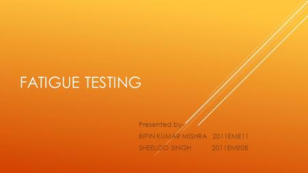 FATIGUE TESTING Presented by- BIPIN KUMAR MISHRA 2011EME11 SHEELOO SINGH 2011EME08.