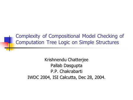 Complexity of Compositional Model Checking of Computation Tree Logic on Simple Structures Krishnendu Chatterjee Pallab Dasgupta P.P. Chakrabarti IWDC 2004,