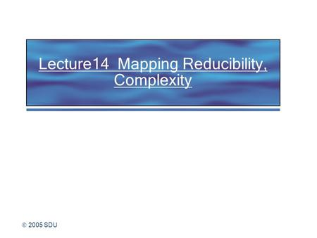  2005 SDU Lecture14 Mapping Reducibility, Complexity.