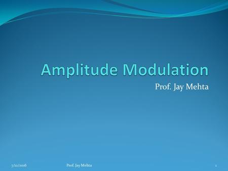 Prof. Jay Mehta 7/12/2016Prof. Jay Mehta1. Principles of AM Definitions: The process of changing the amplitude of a relatively high frequency carrier.
